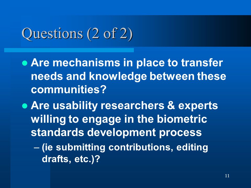 11 Questions (2 of 2) Are mechanisms in place to transfer needs and knowledge between these communities? Are usability researchers & experts willing t