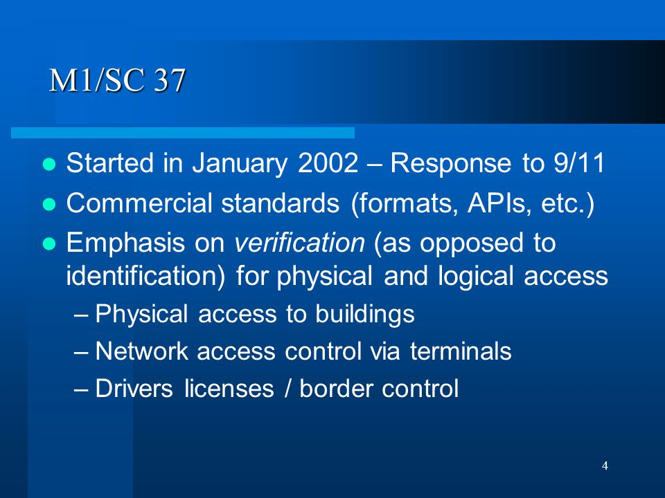 4 M1/SC 37 Started in January 2002 – Response to 9/11 Commercial standards (formats, APIs, etc.) Emphasis on verification (as opposed to identification) for physical and logical access –Physical access to buildings –Network access control via terminals –Drivers licenses / border control
