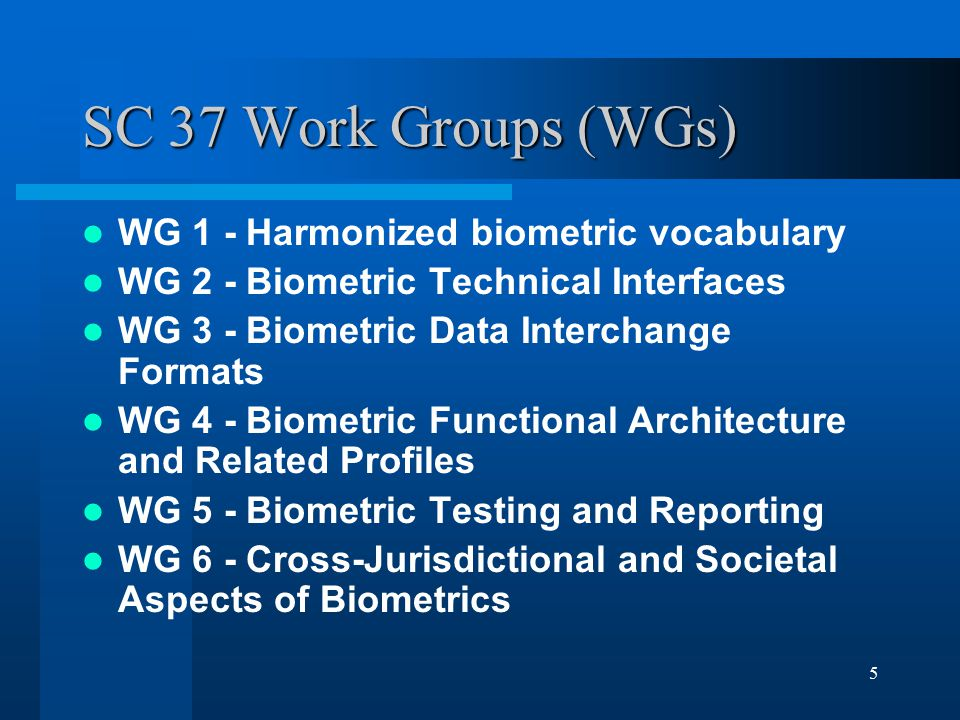 5 SC 37 Work Groups (WGs) WG 1 - Harmonized biometric vocabulary WG 2 - Biometric Technical Interfaces WG 3 - Biometric Data Interchange Formats WG 4