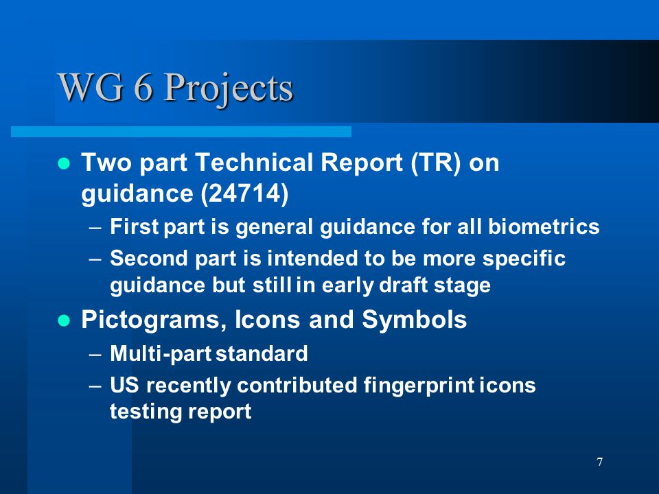7 WG 6 Projects Two part Technical Report (TR) on guidance (24714) –First part is general guidance for all biometrics –Second part is intended to be m