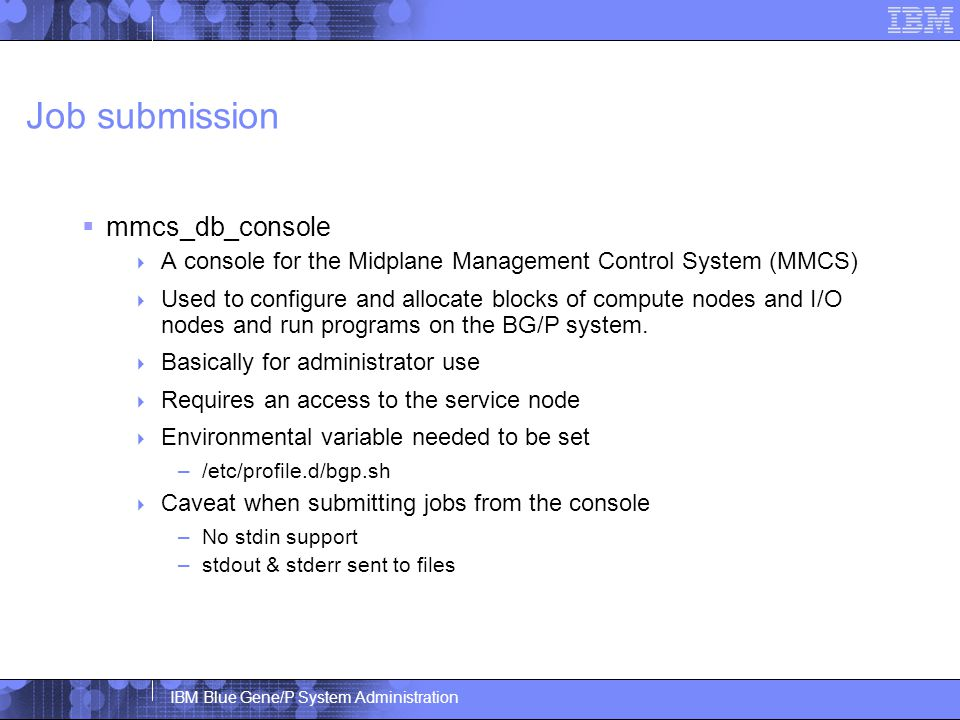 IBM Blue Gene/P System Administration Job submission  mmcs_db_console  A console for the Midplane Management Control System (MMCS)  Used to configure and allocate blocks of compute nodes and I/O nodes and run programs on the BG/P system.