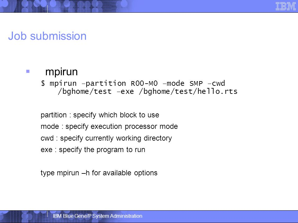 IBM Blue Gene/P System Administration Job submission  mpirun $ mpirun –partition R00-M0 –mode SMP –cwd /bghome/test –exe /bghome/test/hello.rts partition : specify which block to use mode : specify execution processor mode cwd : specify currently working directory exe : specify the program to run type mpirun –h for available options