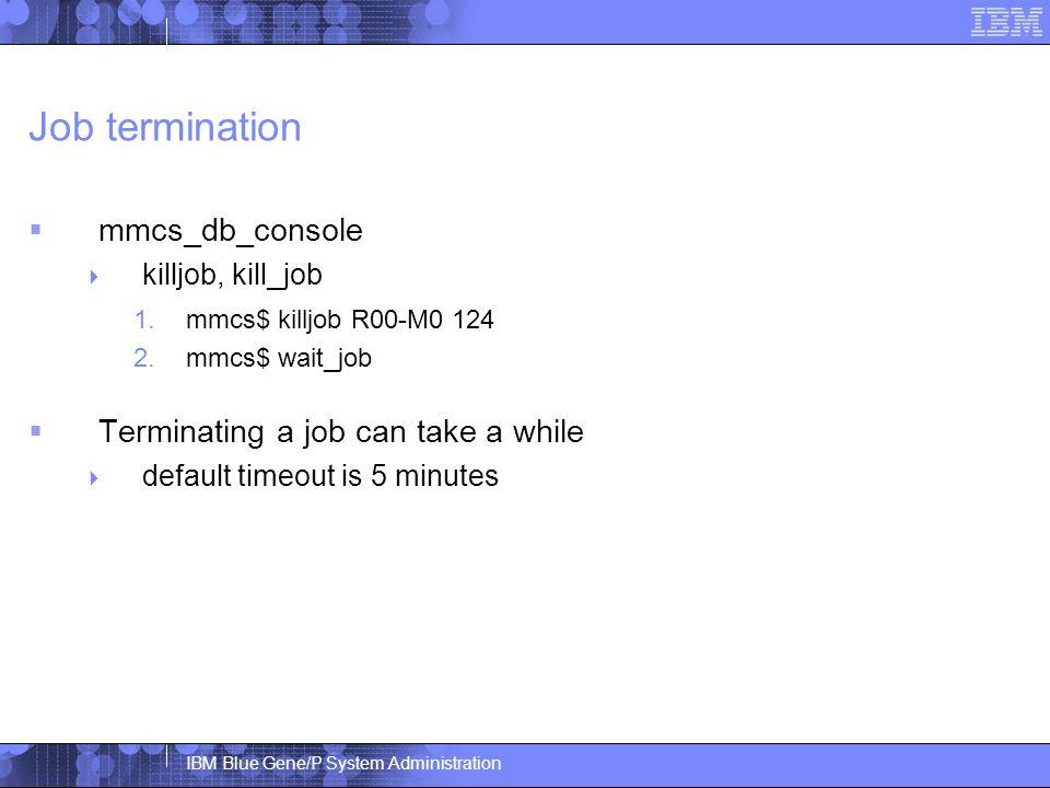 IBM Blue Gene/P System Administration Job termination  mmcs_db_console  killjob, kill_job 1.mmcs$ killjob R00-M0 124 2.mmcs$ wait_job  Terminating a job can take a while  default timeout is 5 minutes