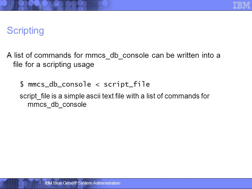 IBM Blue Gene/P System Administration Scripting A list of commands for mmcs_db_console can be written into a file for a scripting usage $ mmcs_db_console < script_file script_file is a simple ascii text file with a list of commands for mmcs_db_console