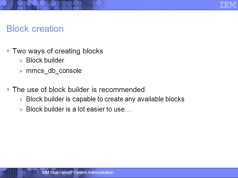 IBM Blue Gene/P System Administration Block creation  Two ways of creating blocks  Block builder  mmcs_db_console  The use of block builder is recommended  Block builder is capable to create any available blocks  Block builder is a lot easier to use…
