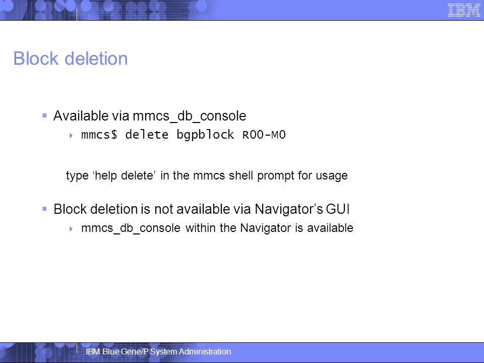 IBM Blue Gene/P System Administration Block deletion  Available via mmcs_db_console  mmcs$ delete bgpblock R00-M0 type 'help delete' in the mmcs shell prompt for usage  Block deletion is not available via Navigator's GUI  mmcs_db_console within the Navigator is available
