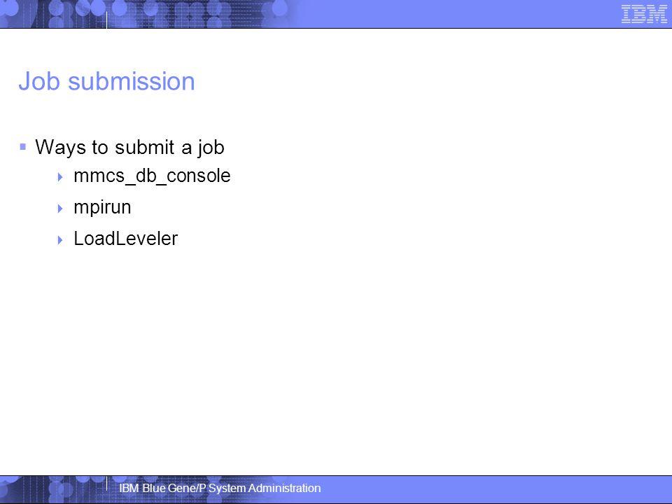 IBM Blue Gene/P System Administration Job submission  Ways to submit a job  mmcs_db_console  mpirun  LoadLeveler
