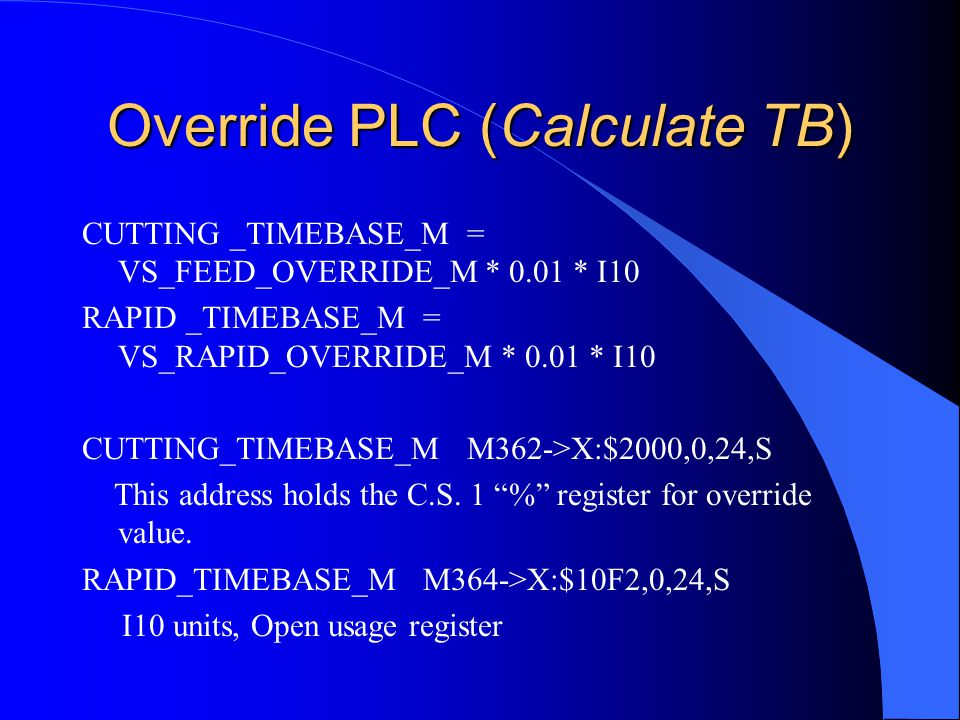 Override PLC (Calculate TB) CUTTING _TIMEBASE_M = VS_FEED_OVERRIDE_M * 0.01 * I10 RAPID _TIMEBASE_M = VS_RAPID_OVERRIDE_M * 0.01 * I10 CUTTING_TIMEBASE_M M362->X:$2000,0,24,S This address holds the C.S.