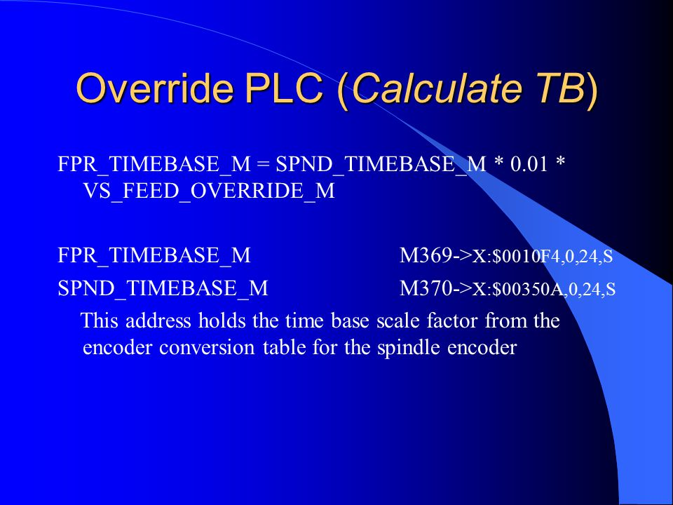 Override PLC (Calculate TB) FPR_TIMEBASE_M = SPND_TIMEBASE_M * 0.01 * VS_FEED_OVERRIDE_M FPR_TIMEBASE_M M369-> X:$0010F4,0,24,S SPND_TIMEBASE_M M370-> X:$00350A,0,24,S This address holds the time base scale factor from the encoder conversion table for the spindle encoder