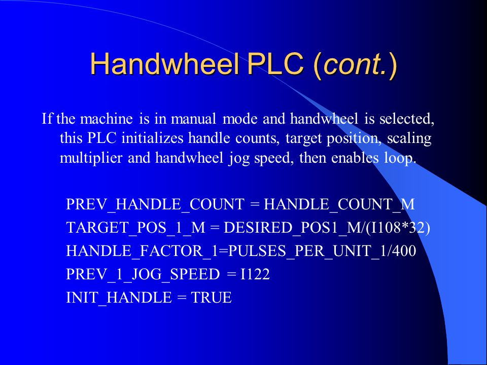 Handwheel PLC (cont.) If the machine is in manual mode and handwheel is selected, this PLC initializes handle counts, target position, scaling multiplier and handwheel jog speed, then enables loop.
