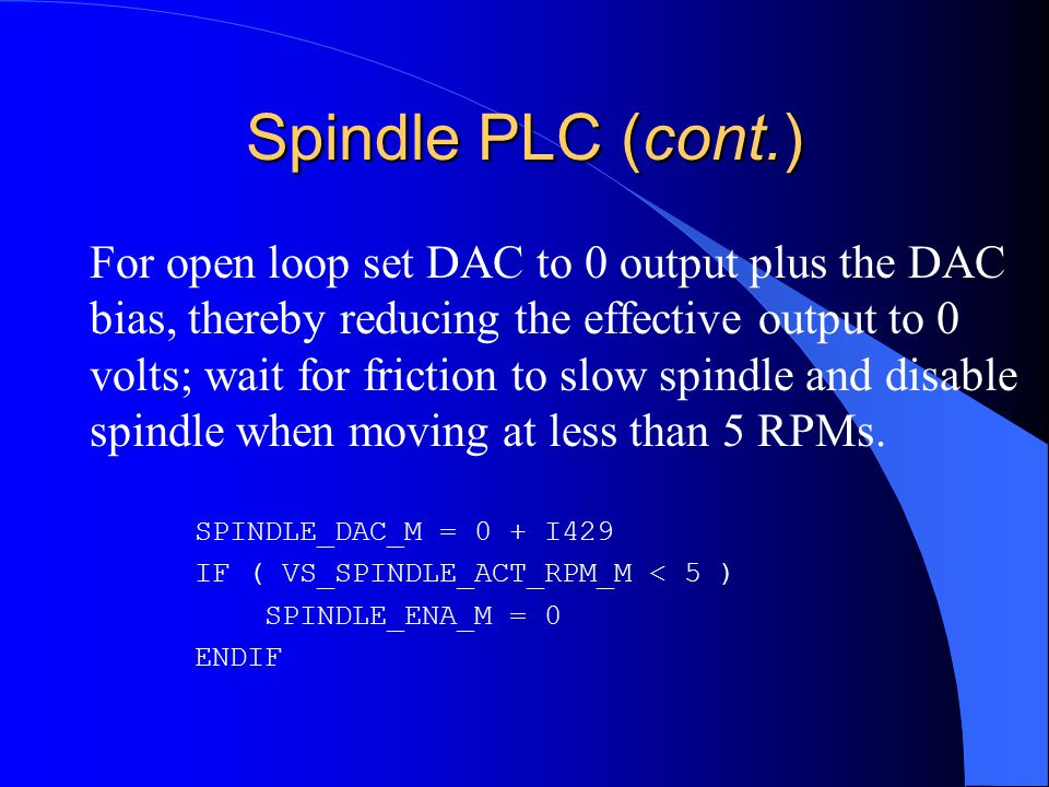 Spindle PLC (cont.) For open loop set DAC to 0 output plus the DAC bias, thereby reducing the effective output to 0 volts; wait for friction to slow spindle and disable spindle when moving at less than 5 RPMs.