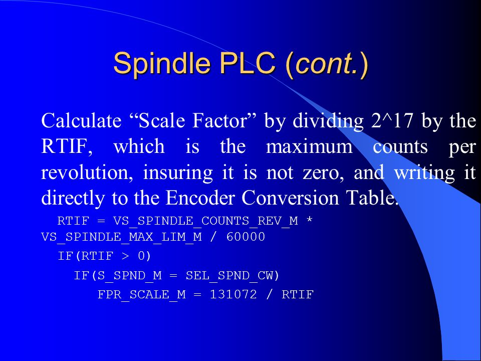 Spindle PLC (cont.) Calculate Scale Factor by dividing 2^17 by the RTIF, which is the maximum counts per revolution, insuring it is not zero, and writing it directly to the Encoder Conversion Table.