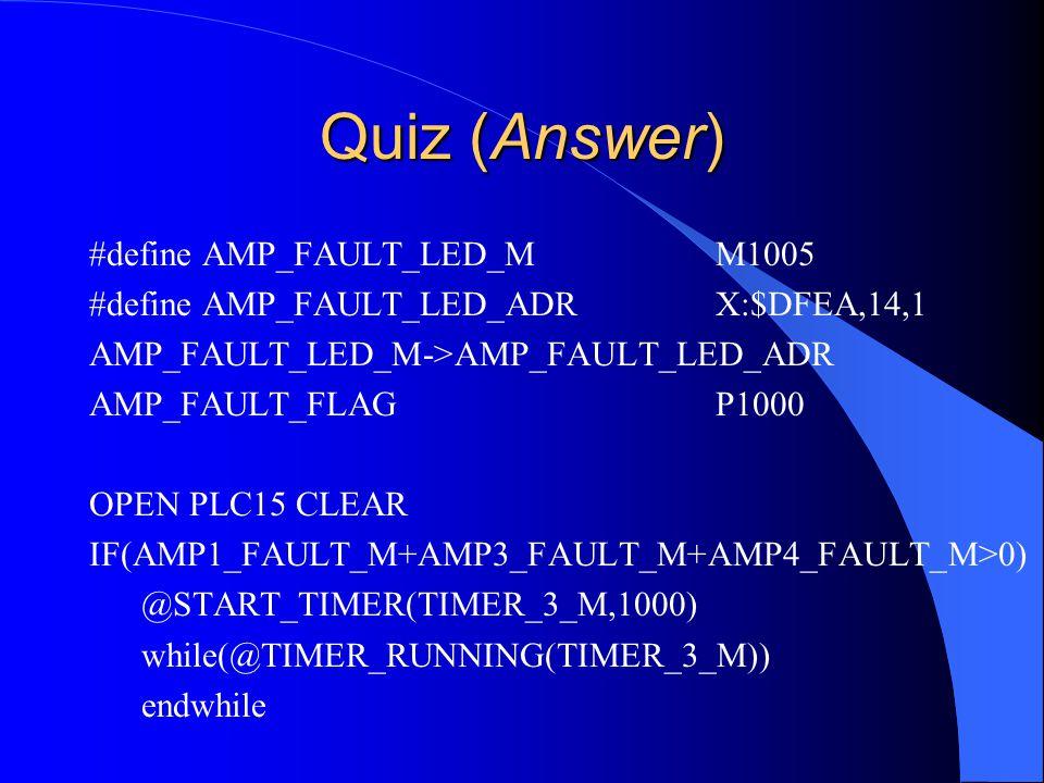 Quiz (Answer) #define AMP_FAULT_LED_MM1005 #define AMP_FAULT_LED_ADRX:$DFEA,14,1 AMP_FAULT_LED_M->AMP_FAULT_LED_ADR AMP_FAULT_FLAGP1000 OPEN PLC15 CLEAR IF(AMP1_FAULT_M+AMP3_FAULT_M+AMP4_FAULT_M>0) @START_TIMER(TIMER_3_M,1000) while(@TIMER_RUNNING(TIMER_3_M)) endwhile