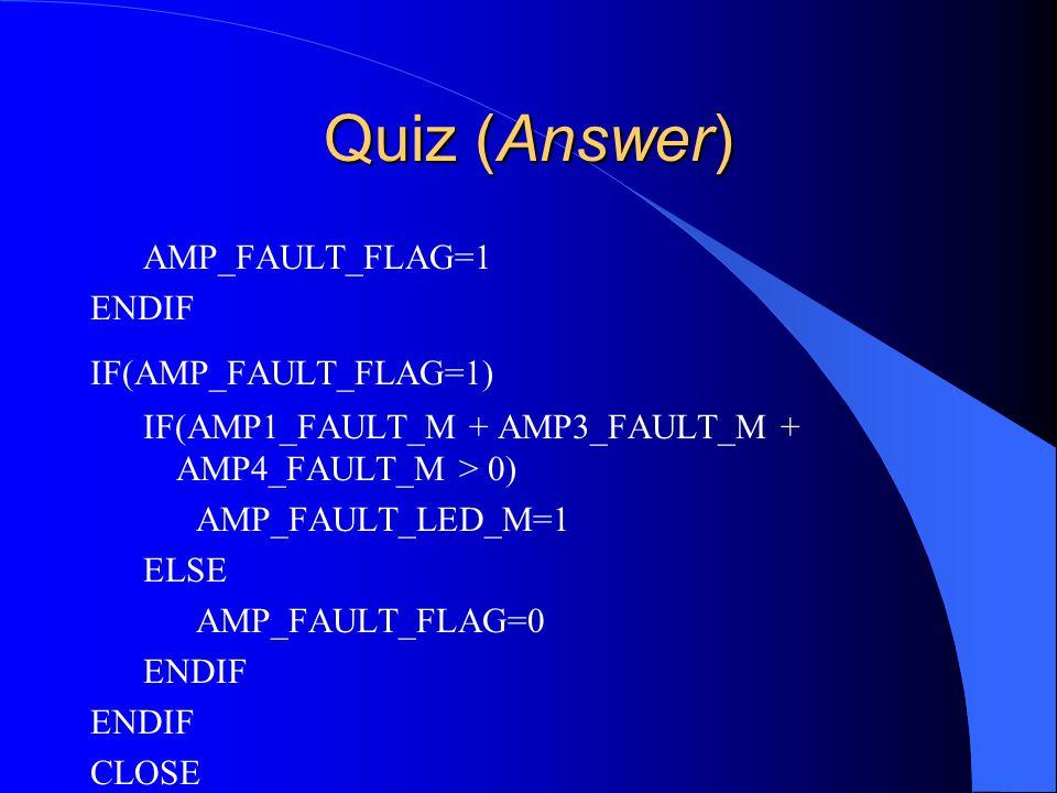 Quiz (Answer) AMP_FAULT_FLAG=1 ENDIF IF(AMP_FAULT_FLAG=1) IF(AMP1_FAULT_M + AMP3_FAULT_M + AMP4_FAULT_M > 0) AMP_FAULT_LED_M=1 ELSE AMP_FAULT_FLAG=0 ENDIF CLOSE