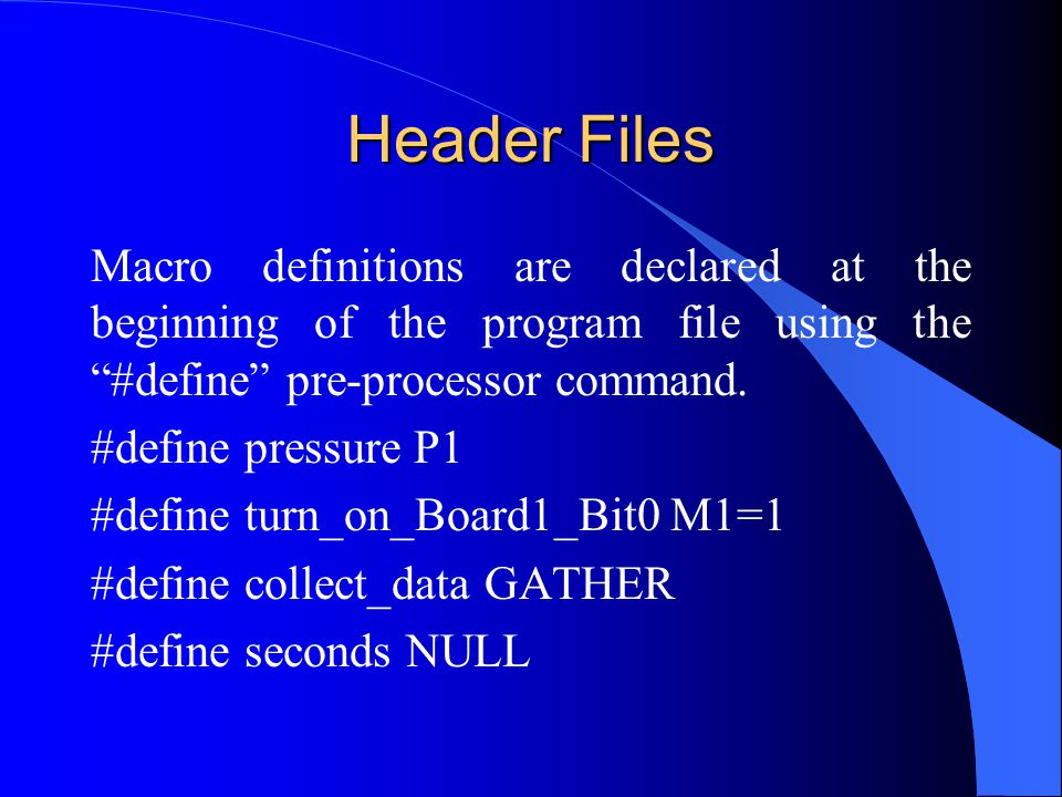 Header Files Macro definitions are declared at the beginning of the program file using the #define pre-processor command.