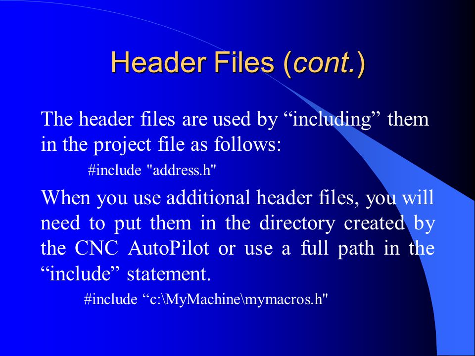 Header Files (cont.) The header files are used by including them in the project file as follows: #include address.h When you use additional header files, you will need to put them in the directory created by the CNC AutoPilot or use a full path in the include statement.