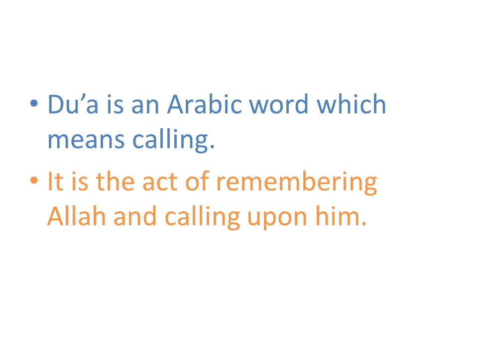 Du'a is an Arabic word which means calling. It is the act of remembering Allah and calling upon him.