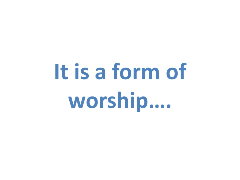 It is a form of worship….