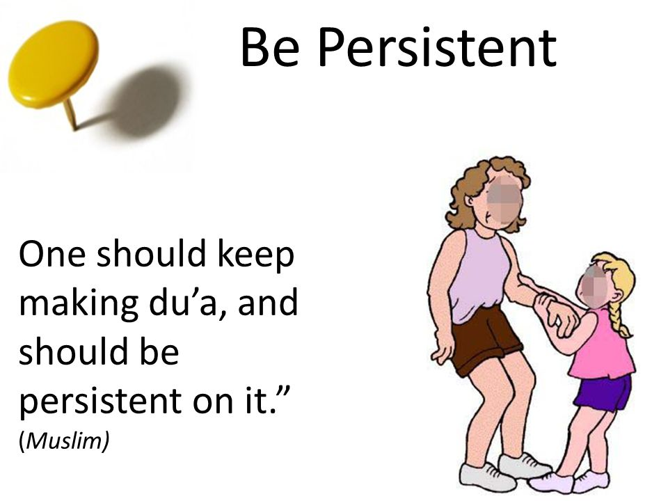 "Be Persistent One should keep making du'a, and should be persistent on it."" (Muslim)"