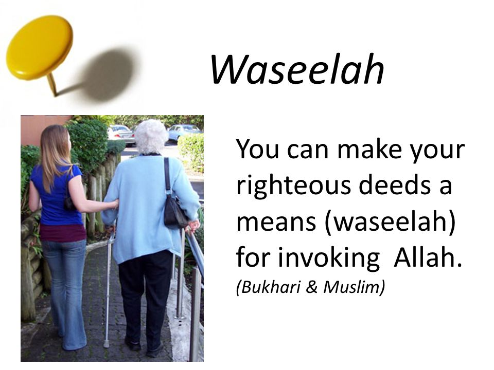 Waseelah You can make your righteous deeds a means (waseelah) for invoking Allah. (Bukhari & Muslim)