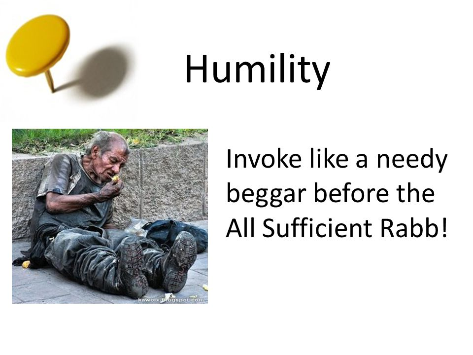Humility Invoke like a needy beggar before the All Sufficient Rabb!