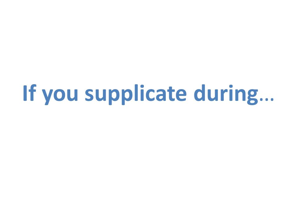 If you supplicate during…
