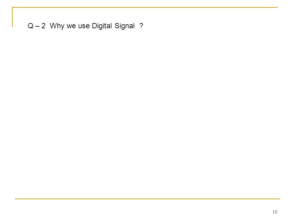 10 Q – 2 Why we use Digital Signal ?