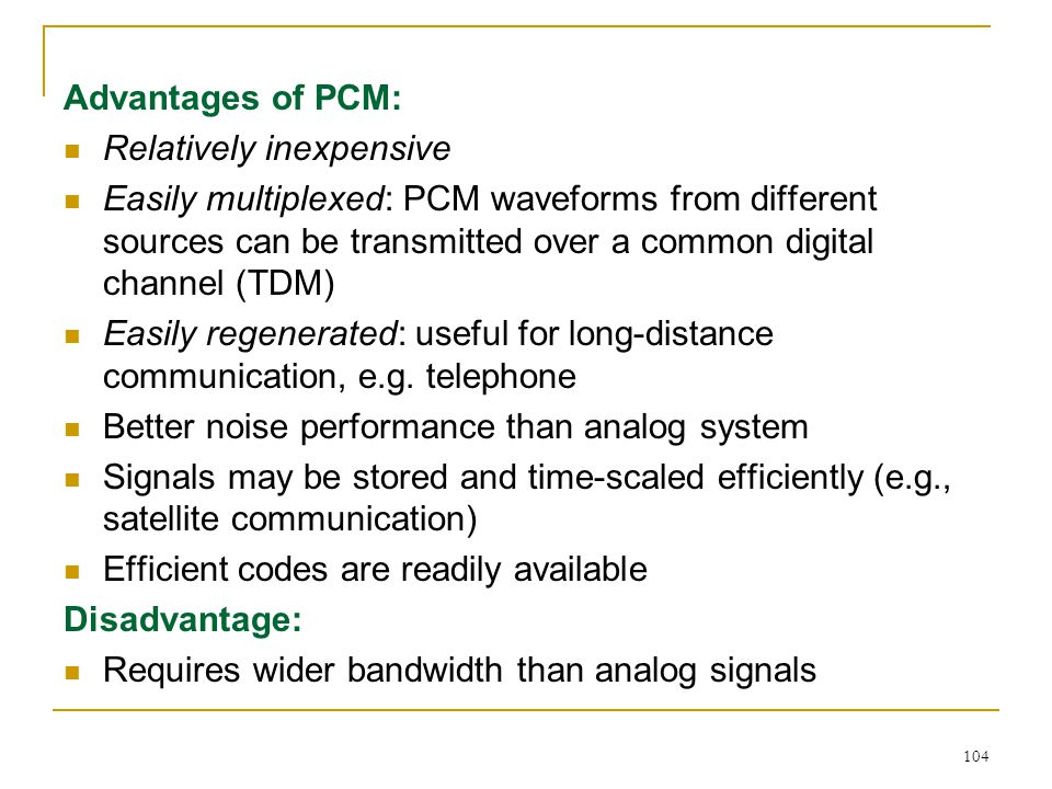 104 Advantages of PCM: Relatively inexpensive Easily multiplexed: PCM waveforms from different sources can be transmitted over a common digital channel (TDM) Easily regenerated: useful for long-distance communication, e.g.