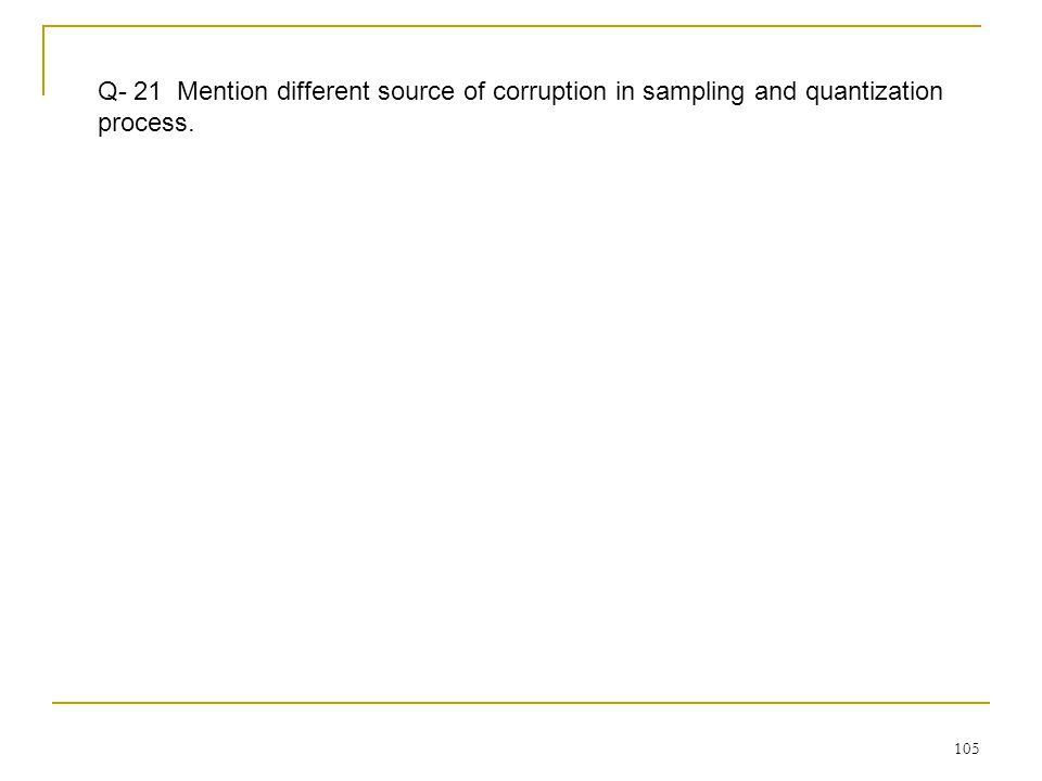 105 Q- 21 Mention different source of corruption in sampling and quantization process.