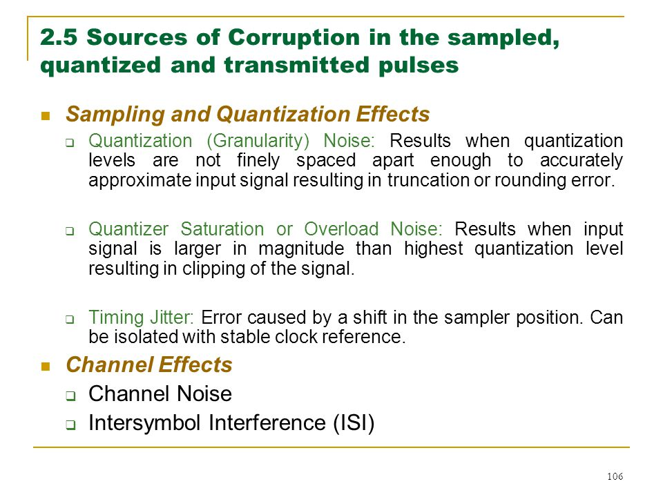 106 2.5 Sources of Corruption in the sampled, quantized and transmitted pulses Sampling and Quantization Effects  Quantization (Granularity) Noise: Results when quantization levels are not finely spaced apart enough to accurately approximate input signal resulting in truncation or rounding error.