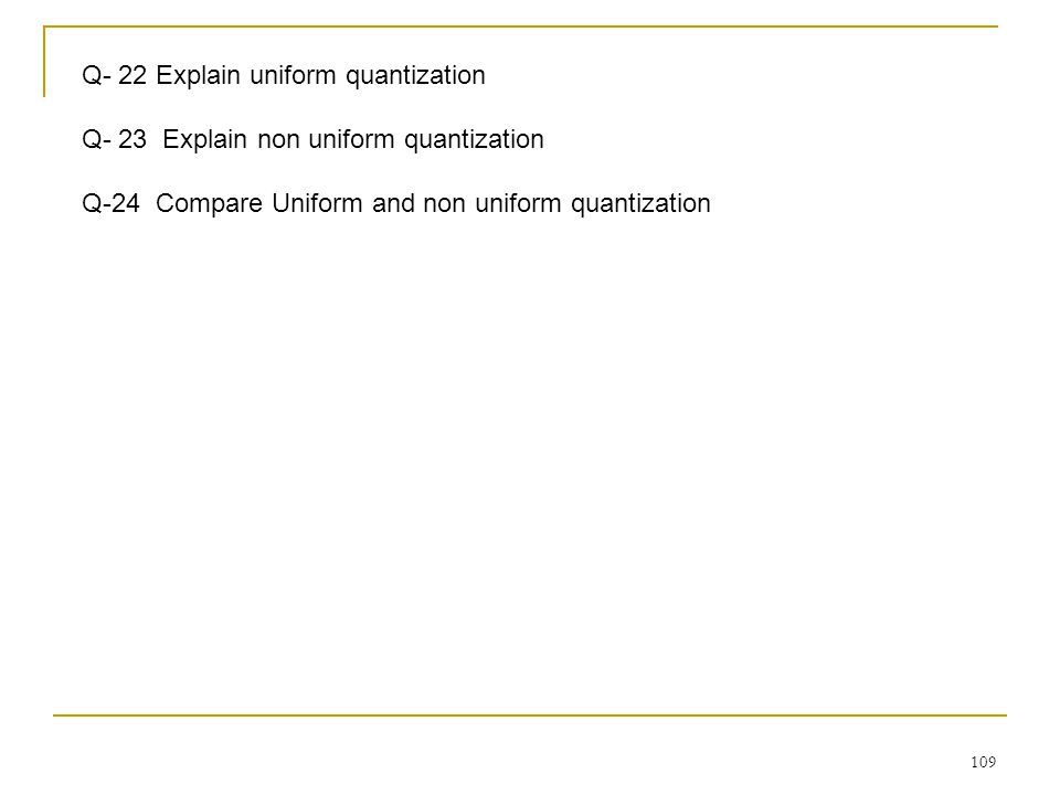 109 Q- 22 Explain uniform quantization Q- 23 Explain non uniform quantization Q-24 Compare Uniform and non uniform quantization