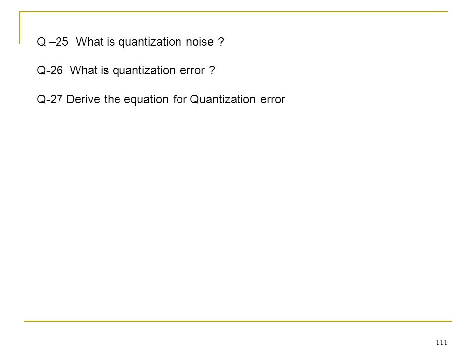 111 Q –25 What is quantization noise .Q-26 What is quantization error .