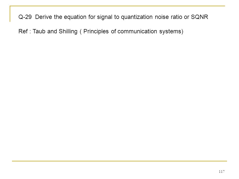 117 Q-29 Derive the equation for signal to quantization noise ratio or SQNR Ref : Taub and Shilling ( Principles of communication systems)