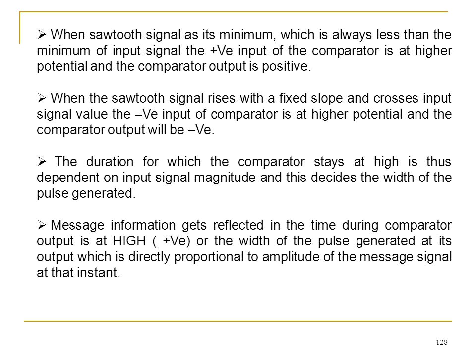128  When sawtooth signal as its minimum, which is always less than the minimum of input signal the +Ve input of the comparator is at higher potential and the comparator output is positive.