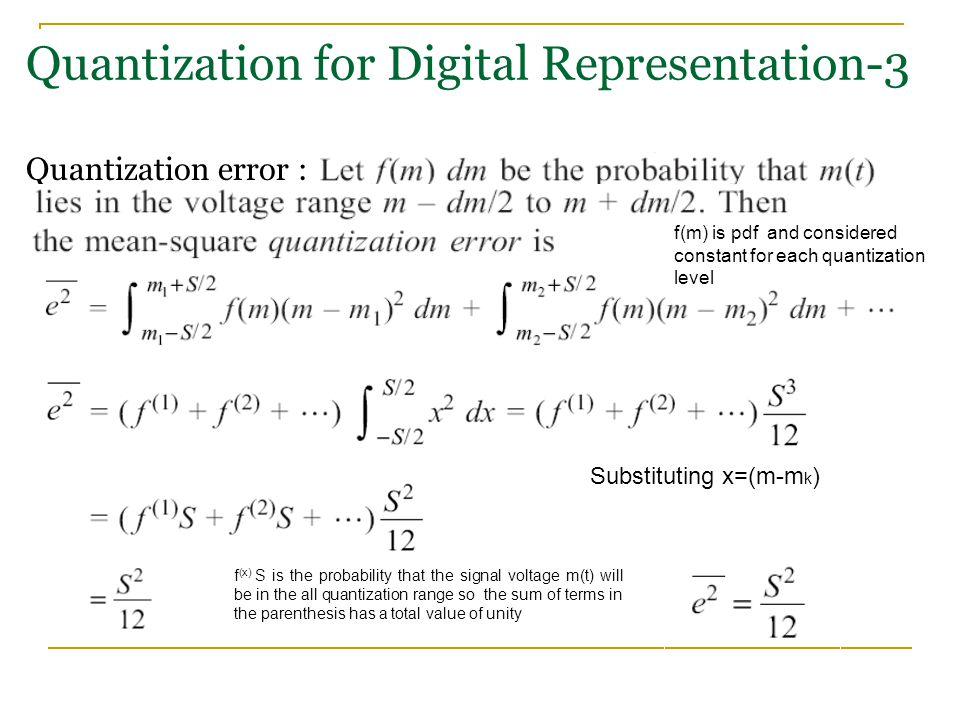 Quantization for Digital Representation-3 Quantization error : Substituting x=(m-m k ) f (x) S is the probability that the signal voltage m(t) will be in the all quantization range so the sum of terms in the parenthesis has a total value of unity f(m) is pdf and considered constant for each quantization level