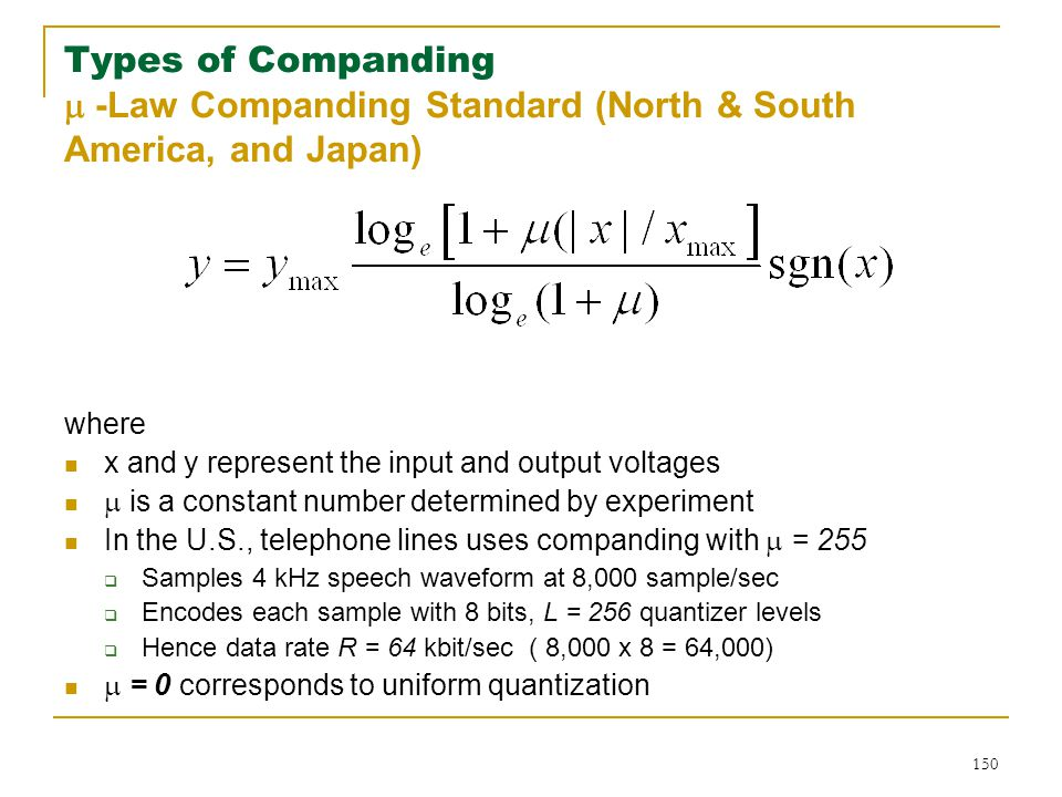 150 Types of Companding  -Law Companding Standard (North & South America, and Japan) where x and y represent the input and output voltages  is a constant number determined by experiment In the U.S., telephone lines uses companding with  = 255  Samples 4 kHz speech waveform at 8,000 sample/sec  Encodes each sample with 8 bits, L = 256 quantizer levels  Hence data rate R = 64 kbit/sec ( 8,000 x 8 = 64,000)  = 0 corresponds to uniform quantization