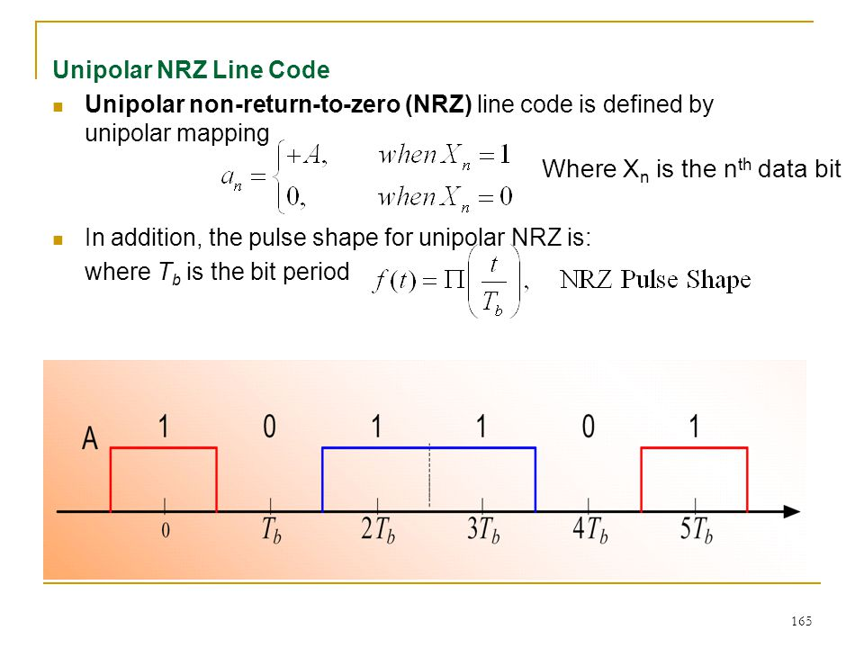 165 Unipolar NRZ Line Code Unipolar non-return-to-zero (NRZ) line code is defined by unipolar mapping In addition, the pulse shape for unipolar NRZ is: where T b is the bit period Where X n is the n th data bit