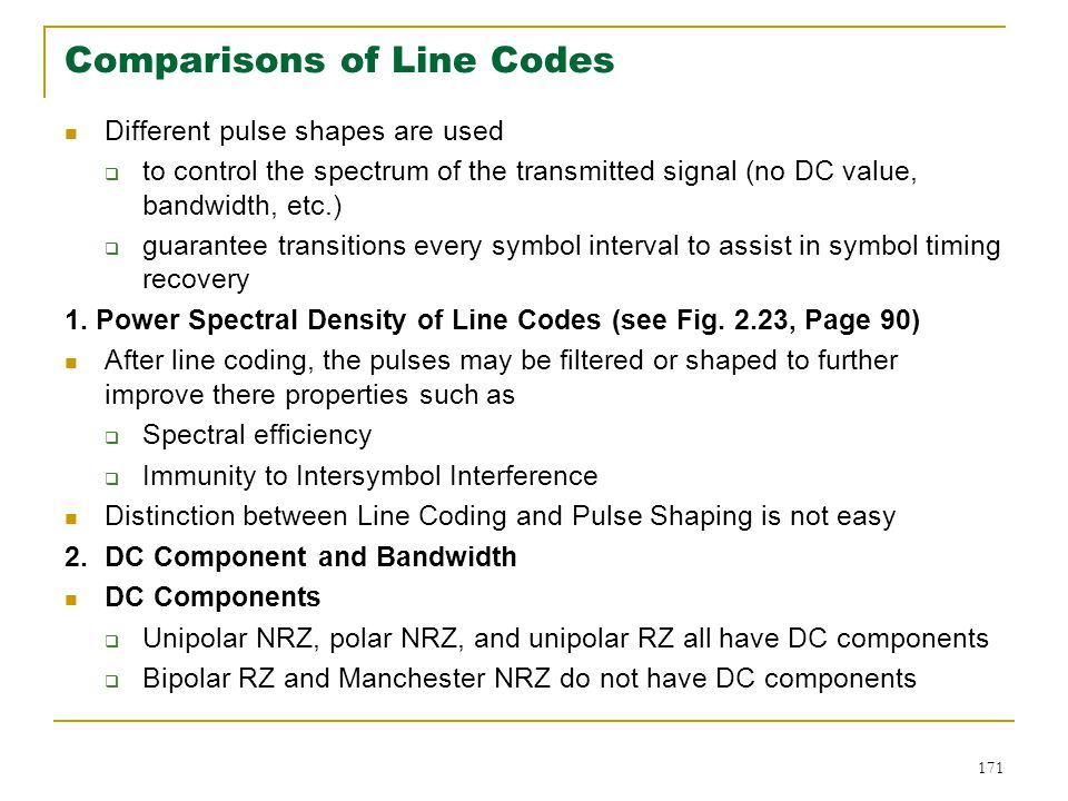 171 Comparisons of Line Codes Different pulse shapes are used  to control the spectrum of the transmitted signal (no DC value, bandwidth, etc.)  guarantee transitions every symbol interval to assist in symbol timing recovery 1.