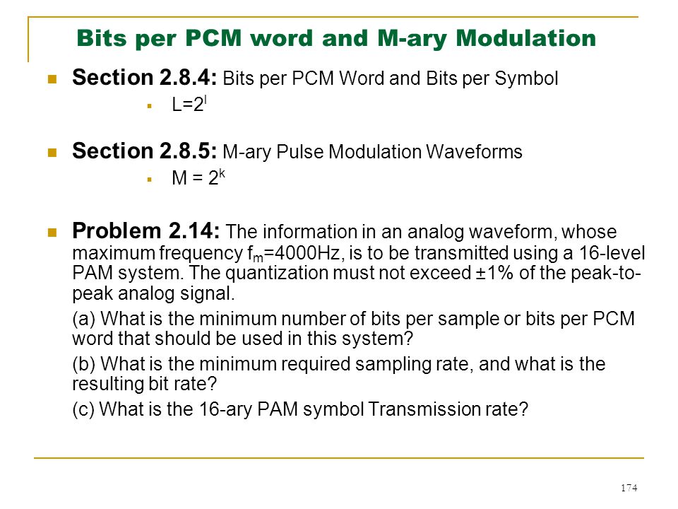 174 Section 2.8.4: Bits per PCM Word and Bits per Symbol  L=2 l Section 2.8.5: M-ary Pulse Modulation Waveforms  M = 2 k Problem 2.14: The information in an analog waveform, whose maximum frequency f m =4000Hz, is to be transmitted using a 16-level PAM system.