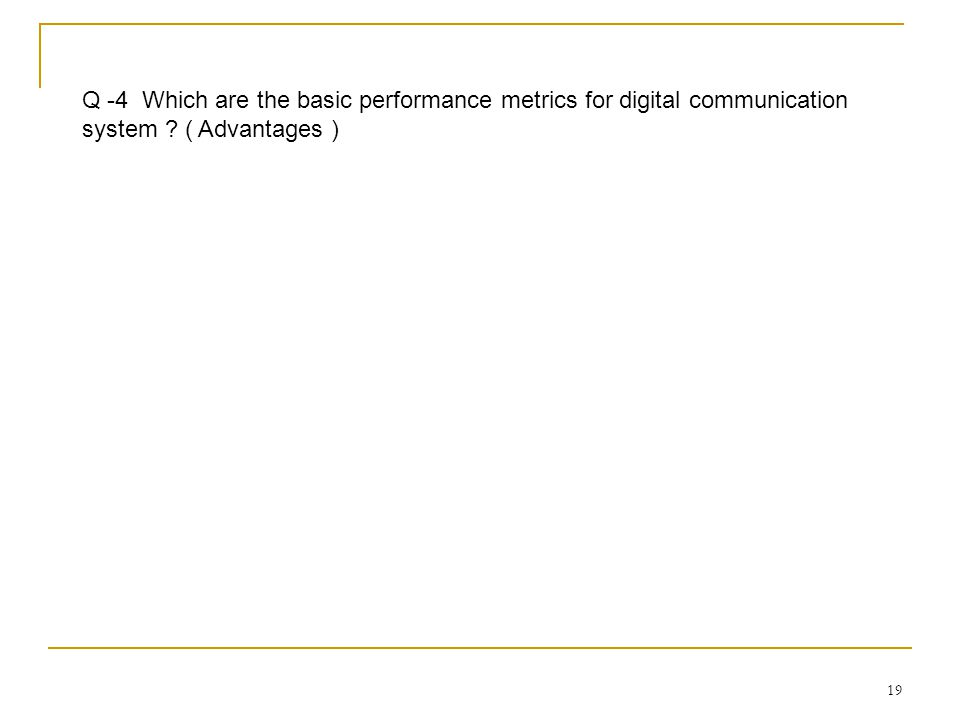 19 Q -4 Which are the basic performance metrics for digital communication system ? ( Advantages )