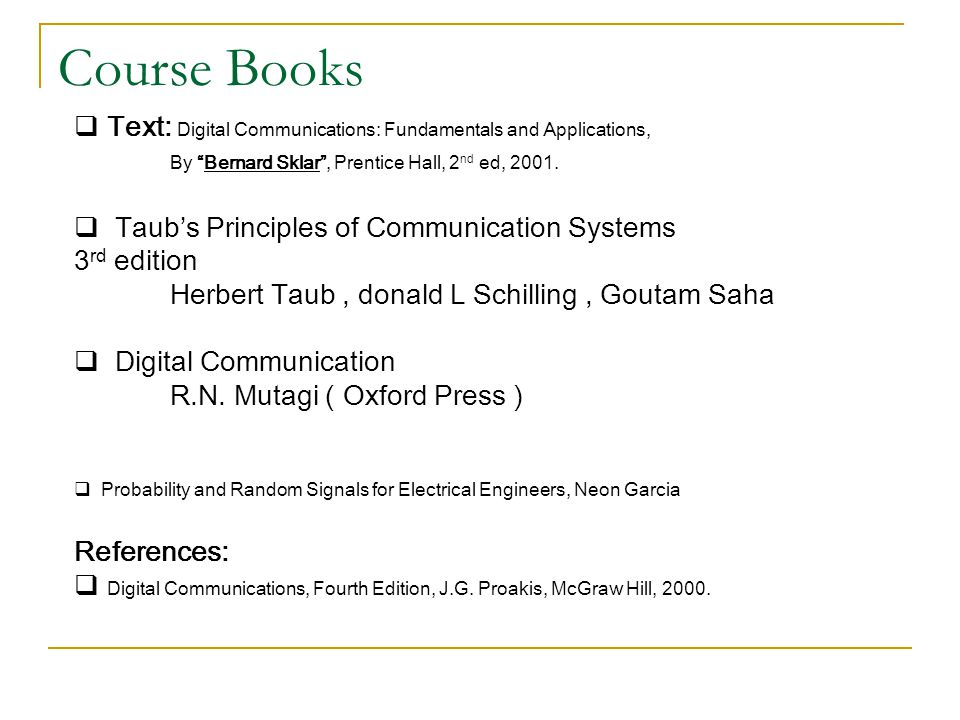 Text: Digital Communications: Fundamentals and Applications, By Bernard Sklar , Prentice Hall, 2 nd ed, 2001.