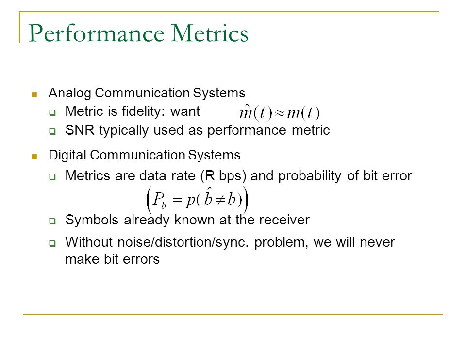 Performance Metrics Analog Communication Systems  Metric is fidelity: want  SNR typically used as performance metric Digital Communication Systems  Metrics are data rate (R bps) and probability of bit error  Symbols already known at the receiver  Without noise/distortion/sync.