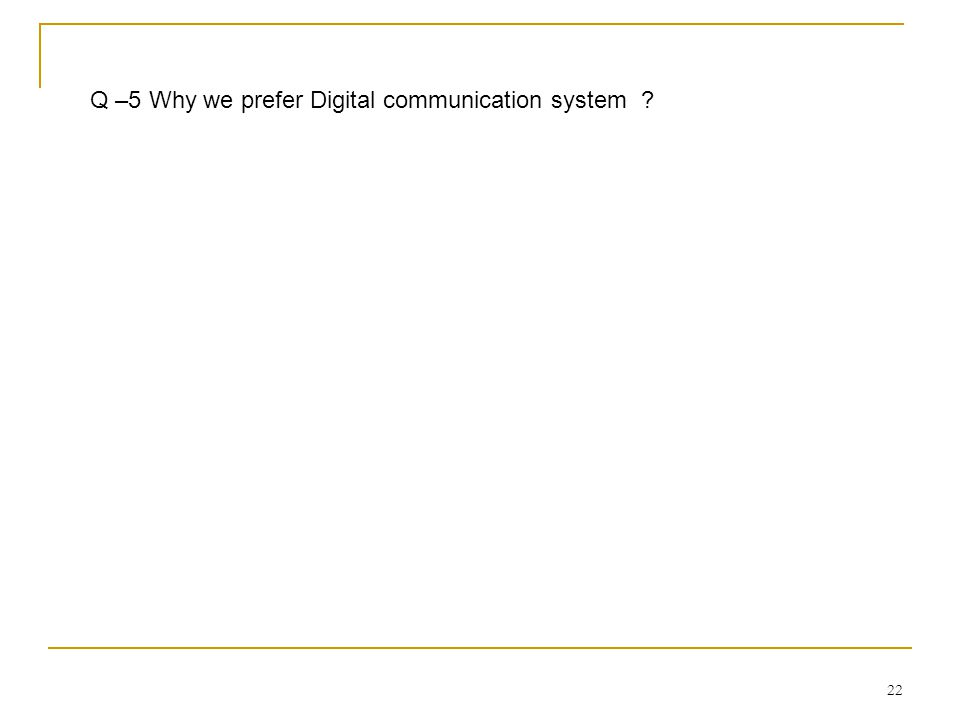 22 Q –5 Why we prefer Digital communication system ?