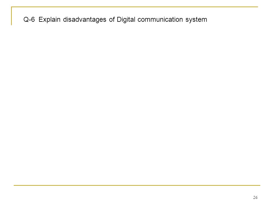 26 Q-6 Explain disadvantages of Digital communication system
