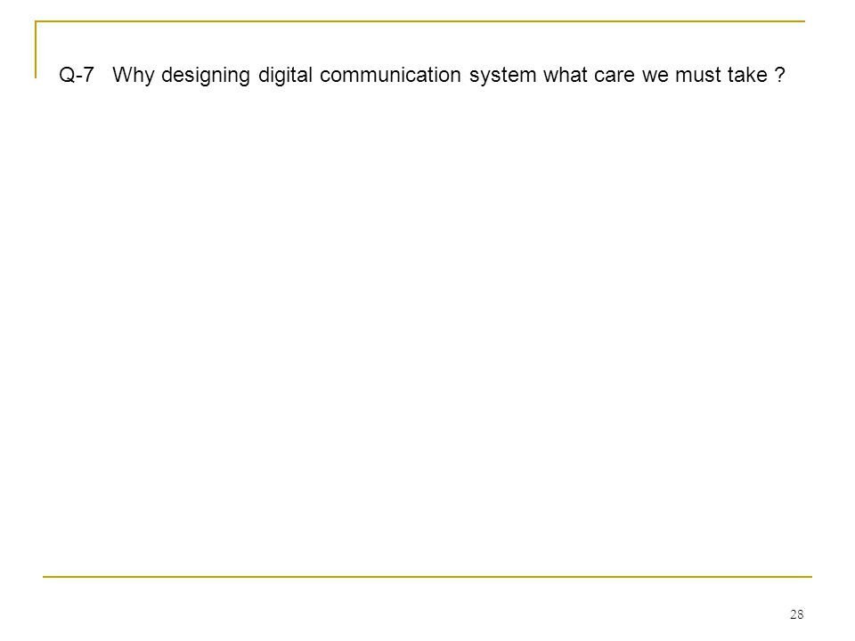 28 Q-7 Why designing digital communication system what care we must take ?