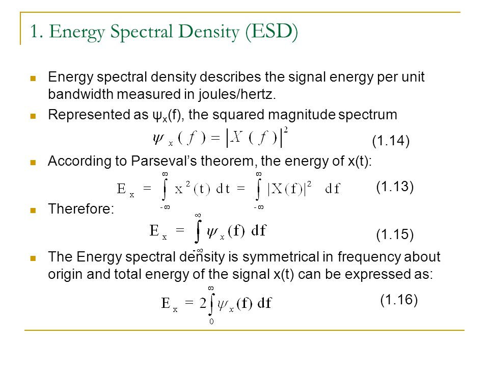 1. Energy Spectral Density (ESD) Energy spectral density describes the signal energy per unit bandwidth measured in joules/hertz. Represented as ψ x (