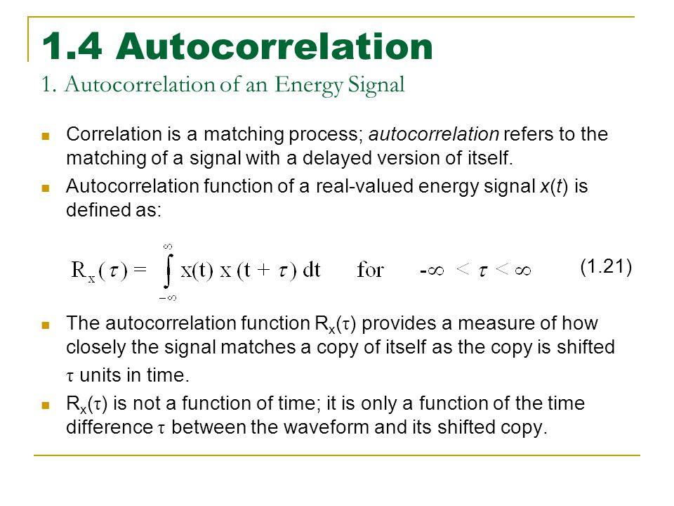 1.4 Autocorrelation 1. Autocorrelation of an Energy Signal Correlation is a matching process; autocorrelation refers to the matching of a signal with