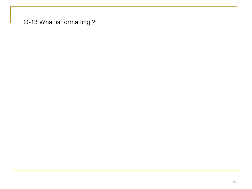 51 Q-13 What is formatting ?