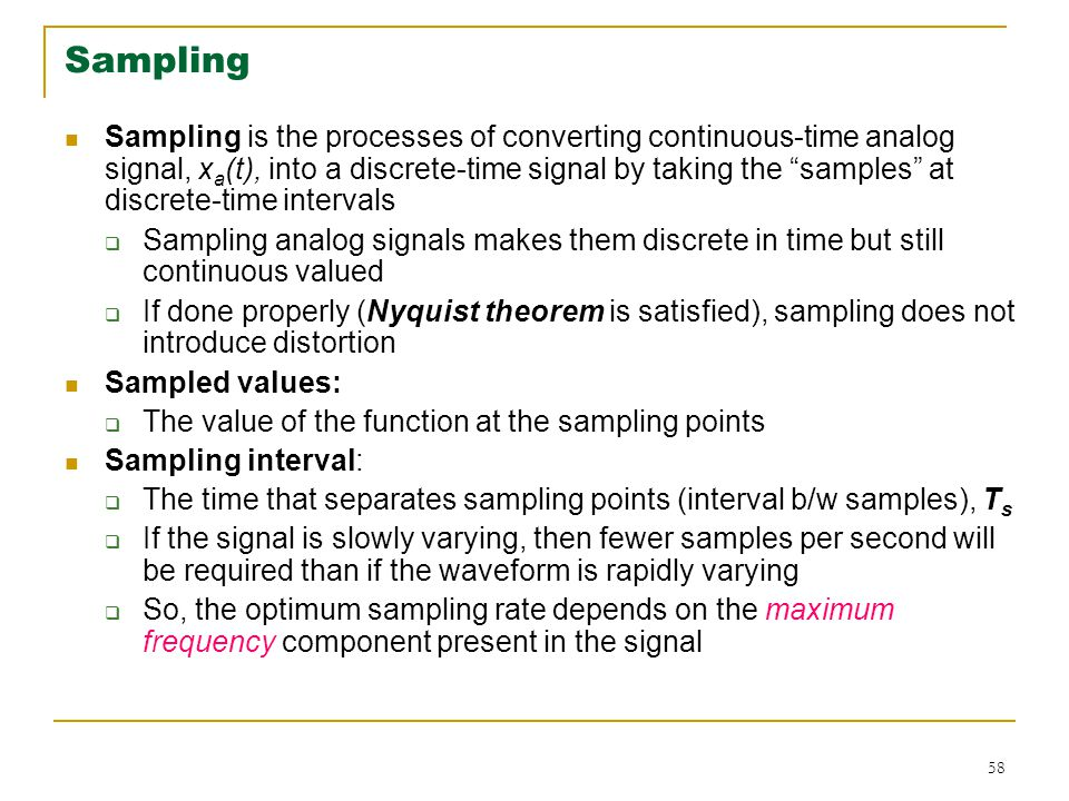 58 Sampling Sampling is the processes of converting continuous-time analog signal, x a (t), into a discrete-time signal by taking the samples at discrete-time intervals  Sampling analog signals makes them discrete in time but still continuous valued  If done properly (Nyquist theorem is satisfied), sampling does not introduce distortion Sampled values:  The value of the function at the sampling points Sampling interval:  The time that separates sampling points (interval b/w samples), T s  If the signal is slowly varying, then fewer samples per second will be required than if the waveform is rapidly varying  So, the optimum sampling rate depends on the maximum frequency component present in the signal
