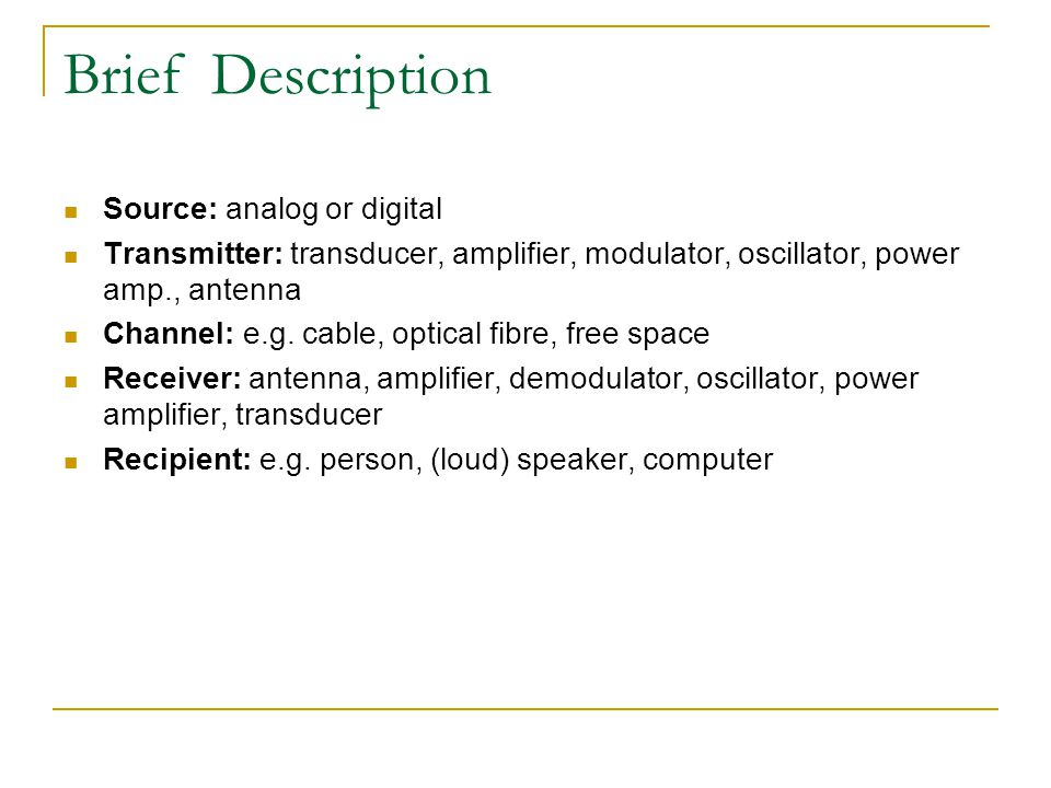 Brief Description Source: analog or digital Transmitter: transducer, amplifier, modulator, oscillator, power amp., antenna Channel: e.g.